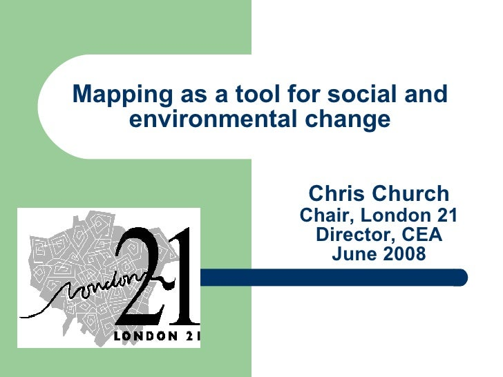 Chris Church Chair, London 21 Director, CEA June 2008 Mapping as a tool for social and environmental change