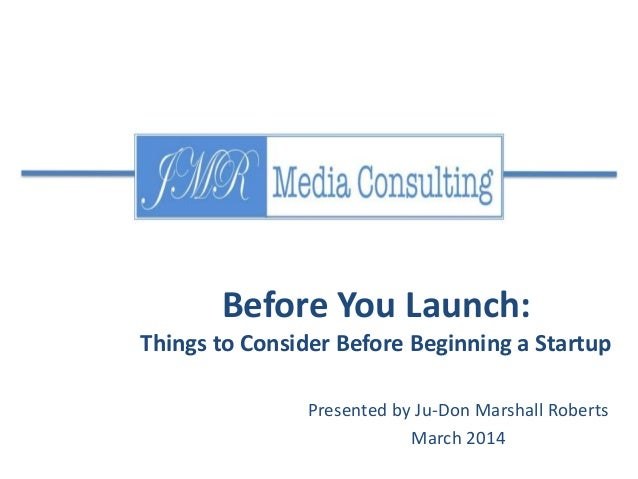 Before You Launch: Things to Consider Before Beginning a Startup Presented by Ju-Don Marshall Roberts March 2014