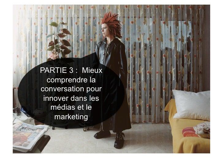 PARTIE 3 : Mieux   comprendre la conversation pour  innover dans les    médias et le     marketing