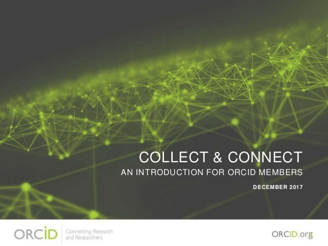 COLLECT & CONNECT AN INTRODUCTION FOR ORCID MEMBERS DECEMBER 2017 1