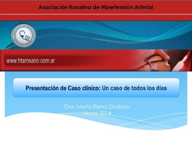Dra. María Elena Giuliano Mayo 2014 Presentación de Caso clínico: Un caso de todos los días Asociación Rosarina de Hiperte...