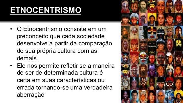 • O Etnocentrismo consiste em um preconceito que cada sociedade desenvolve a partir da comparação de sua própria cultura ...
