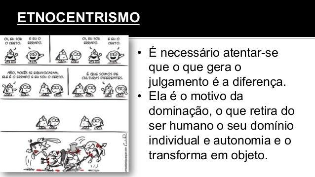 ETNOCENTRISMO • É necessário atentar-se que o que gera o julgamento é a diferença. • Ela é o motivo da dominação, o que ...