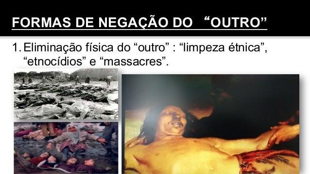"""FORMAS DE NEGAÇÃO DO """"OUTRO"""" 1.Eliminação física do """"outro"""" : """"limpeza étnica"""", """"etnocídios"""" e """"massacres""""."""