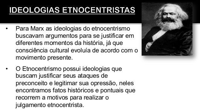 • Para Marx as ideologias do etnocentrismo buscavam argumentos para se justificar em diferentes momentos da história, já ...