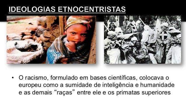 • O racismo, formulado em bases científicas, colocava o europeu como a sumidade de inteligência e humanidade e as demais ...