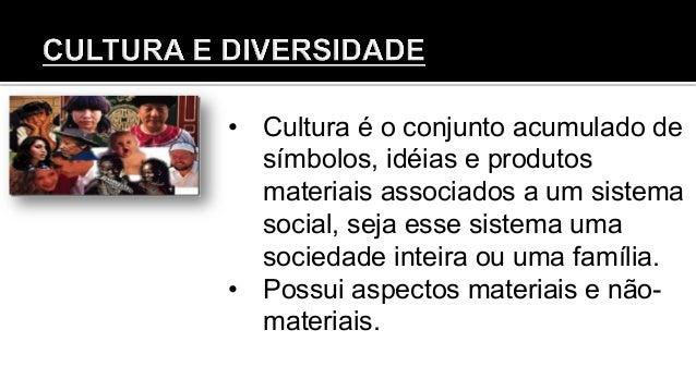 • Cultura é o conjunto acumulado de símbolos, idéias e produtos materiais associados a um sistema social, seja esse siste...
