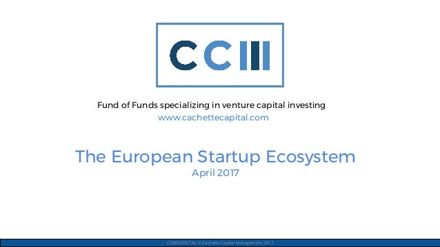 The European Startup Ecosystem April 2017 CONFIDENTIAL © Cachette Capital Management 2017 Fund of Funds specializing in ve...
