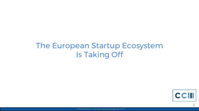 The European Startup Ecosystem Is Taking Off CONFIDENTIAL © Cachette Capital Management 2017 2