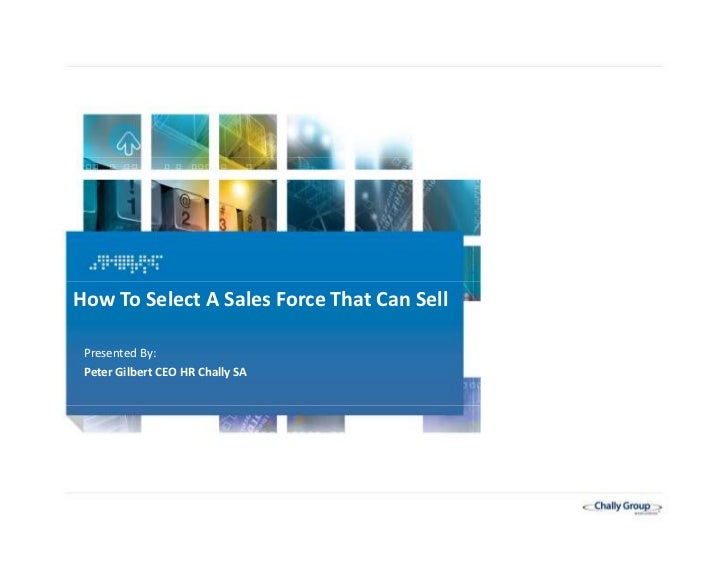 How To Select A Sales Force That Can Sell     Presented By:     Peter Gilbert CEO HR Chally SA1