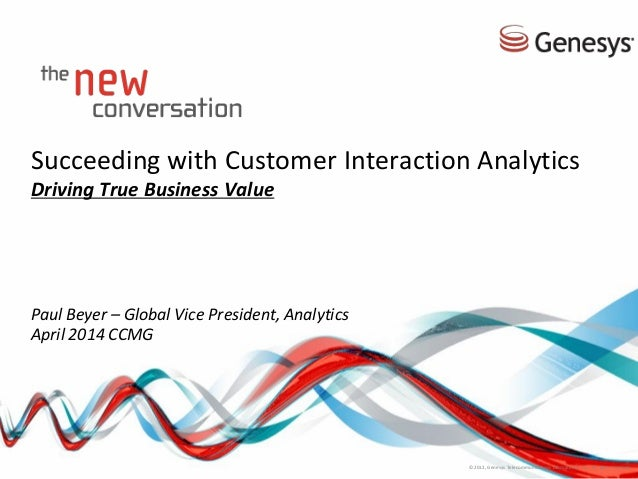 Succeeding with Customer Interaction Analytics Driving True Business Value Paul Beyer – Global Vice President, Analytics A...