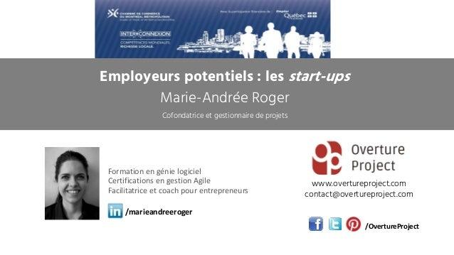 Employeurs potentiels : les start-ups Marie-Andrée Roger Cofondatrice et gestionnaire de projets www.overtureproject.com c...