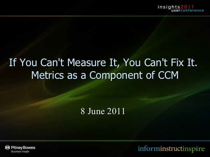 Insights 2011 – Las Vegas If You Can't Measure It, You Can't Fix It.  Metrics as a Component of CCM 8 June 2011