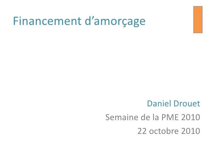 Financement d'amorçage                             DanielDrouet                 SemainedelaPME 2010                       ...