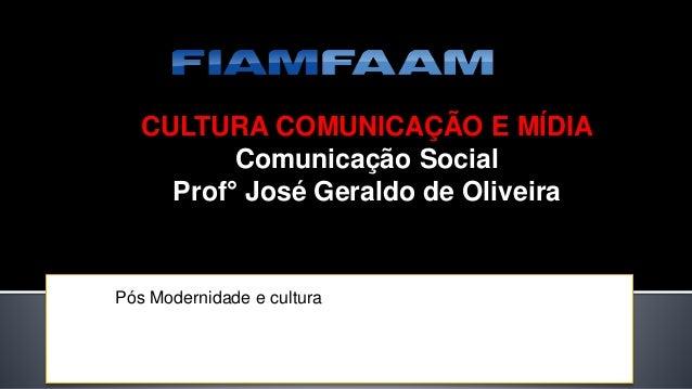 CULTURA COMUNICAÇÃO E MÍDIA Comunicação Social Prof° José Geraldo de Oliveira Pós Modernidade e cultura