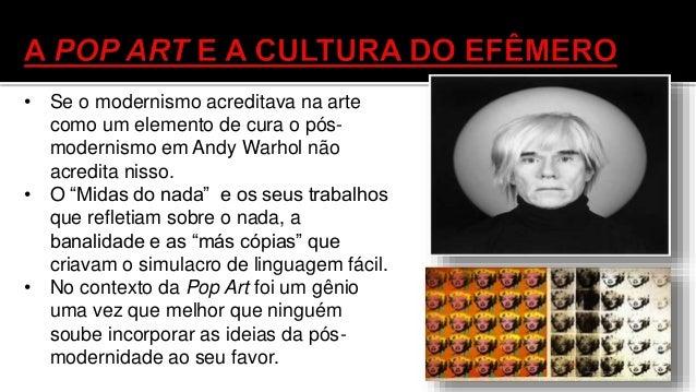 • Warhol ataca a própria cultura de massa e as mercadorias de consumo e eleva ao status de arte por exemplo quando utiliza...