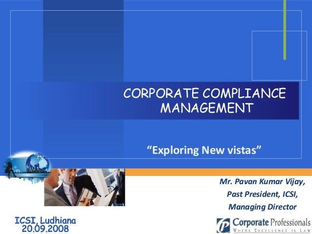 "CORPORATE COMPLIANCE MANAGEMENT Mr. Pavan Kumar Vijay, Past President, ICSI, Managing Director ""Exploring New vistas"""
