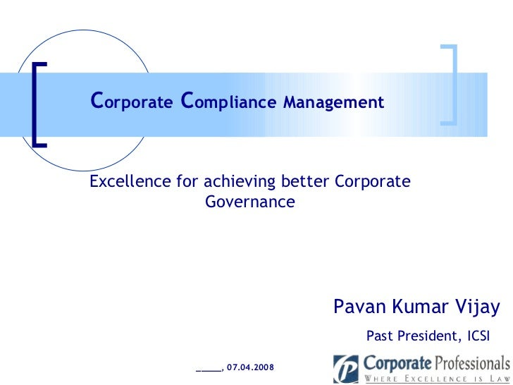 Pavan Kumar Vijay Past President, ICSI Excellence for achieving better Corporate Governance C orporate  C ompliance   Mana...
