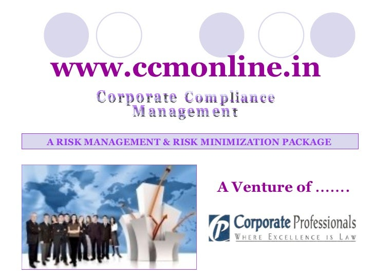 A RISK MANAGEMENT & RISK MINIMIZATION PACKAGE   A Venture of   ……. www.ccmonline.in Compliance Corporate Management