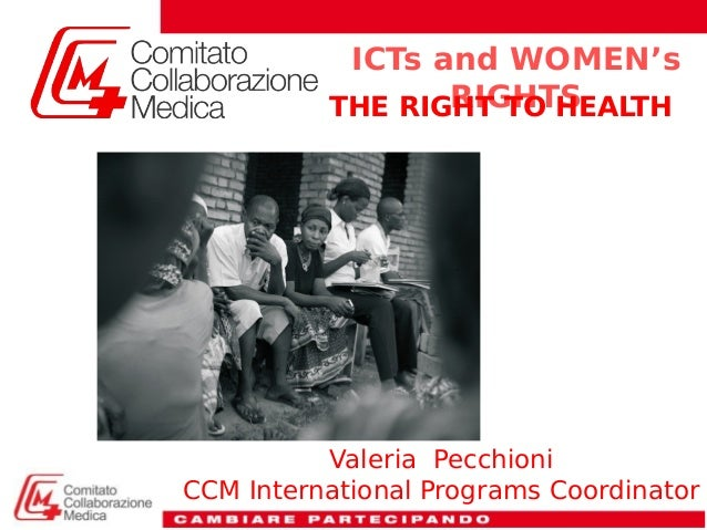 Valeria Pecchioni CCM International Programs Coordinator ICTs and WOMEN's RIGHTSTHE RIGHT TO HEALTH
