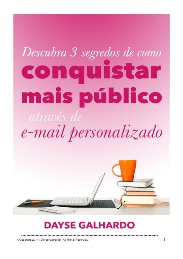 Descubra 3 Segredos de Como Conquistar Mais Público através de E-mail Personalizado ©Copyright 2014 | Dayse Galhardo | All...