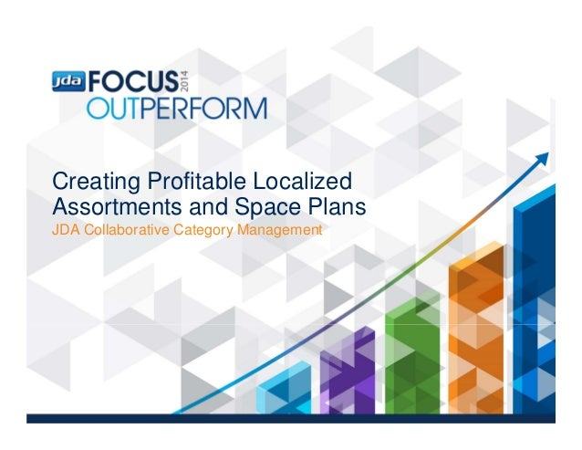 Creating Profitable Localized Assortments and Space Plans JDA Collaborative Category Management