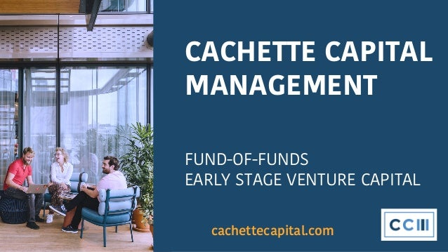 CACHETTE CAPITAL MANAGEMENT FUND-OF-FUNDS EARLY STAGE VENTURE CAPITAL cachettecapital.com