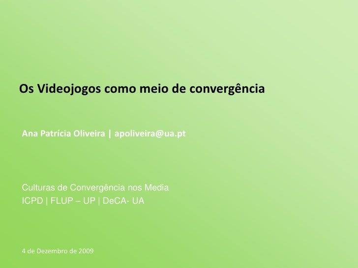 Os Videojogos como meio de convergência<br />Ana Patrícia Oliveira | apoliveira@ua.pt<br />Culturas de Convergência nos Me...