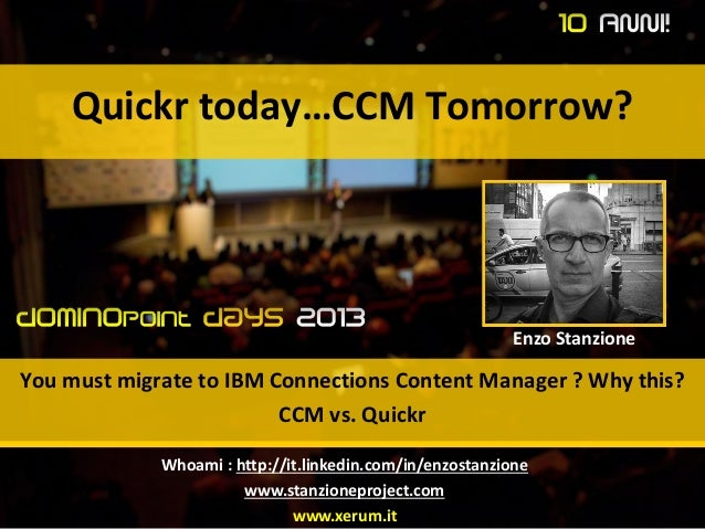 Quickr today…CCM Tomorrow? You must migrate to IBM Connections Content Manager ? Why this? CCM vs. Quickr Enzo Stanzione W...
