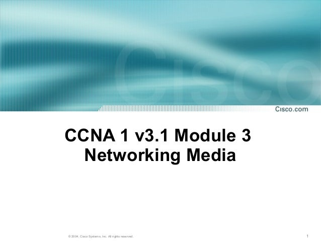 CCNA 1 v3.1 Module 3  Networking Media© 2004, Cisco Systems, Inc. All rights reserved.   1