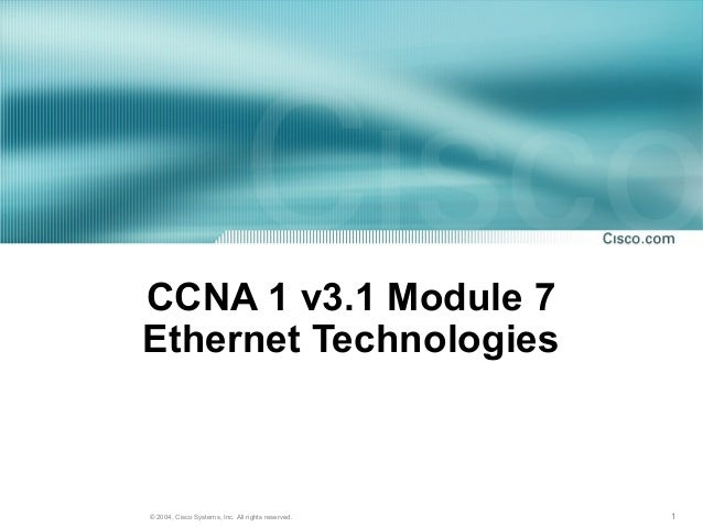 CCNA 1 v3.1 Module 7Ethernet Technologies© 2004, Cisco Systems, Inc. All rights reserved.   1