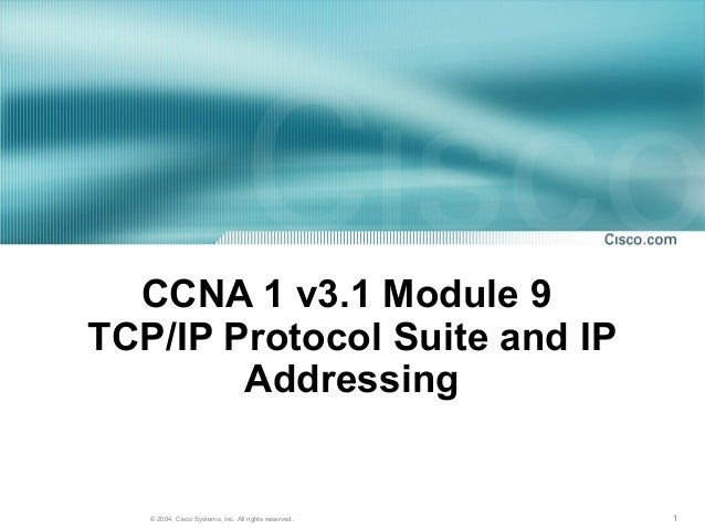 CCNA 1 v3.1 Module 9TCP/IP Protocol Suite and IP        Addressing   © 2004, Cisco Systems, Inc. All rights reserved.   1
