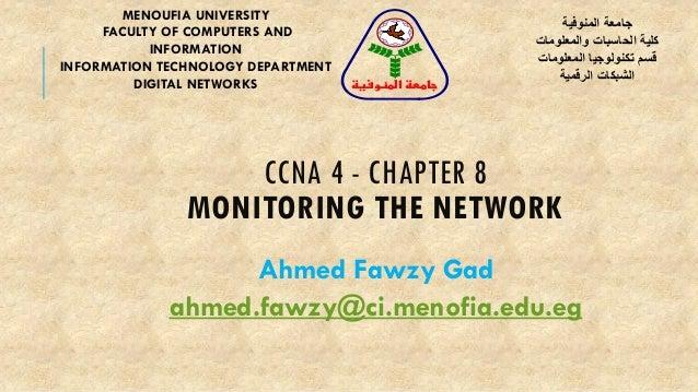 CCNA 4 - CHAPTER 8 MONITORING THE NETWORK Ahmed Fawzy Gad ahmed.fawzy@ci.menofia.edu.eg MENOUFIA UNIVERSITY FACULTY OF COM...