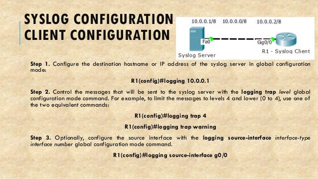 SYSLOG CONFIGURATION CLIENT CONFIGURATION Step 1. Configure the destination hostname or IP address of the syslog server in...