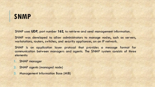 SNMP SNMP uses UDP, port number 162, to retrieve and send management information. SNMP was developed to allow administrato...