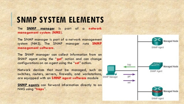 SNMP SYSTEM ELEMENTS The SNMP manager is part of a network management system (NMS). The SNMP manager is part of a network ...