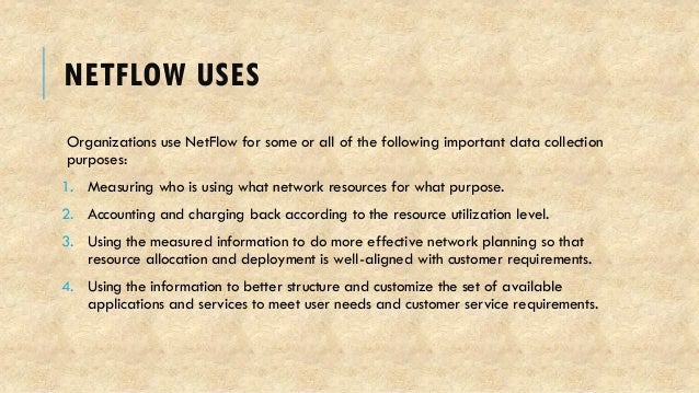 NETFLOW USES Organizations use NetFlow for some or all of the following important data collection purposes: 1. Measuring w...