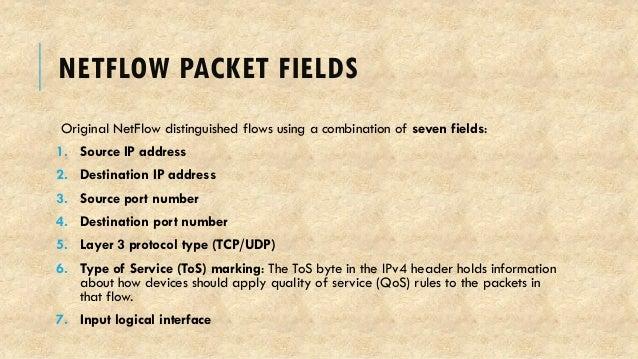 NETFLOW PACKET FIELDS Original NetFlow distinguished flows using a combination of seven fields: 1. Source IP address 2. De...