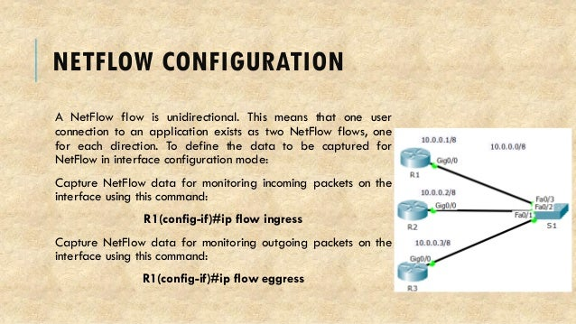 NETFLOW CONFIGURATION A NetFlow flow is unidirectional. This means that one user connection to an application exists as tw...
