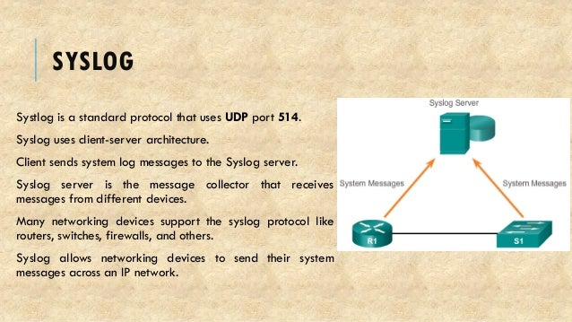 SYSLOG Systlog is a standard protocol that uses UDP port 514. Syslog uses client-server architecture. Client sends system ...