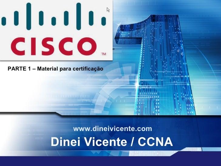 Dinei Vicente / CCNA www.dineivicente.com PARTE 1 – Material para certificação