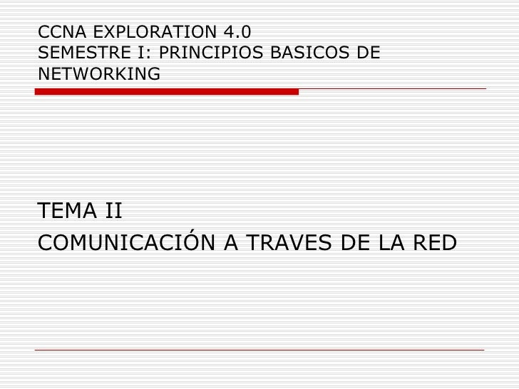 CCNA EXPLORATION 4.0 SEMESTRE I: PRINCIPIOS BASICOS DE NETWORKING <ul><li>TEMA II </li></ul><ul><li>COMUNICACIÓN A TRAVES ...