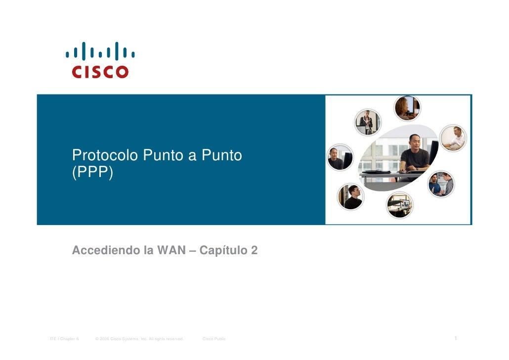 Protocolo Punto a Punto           (PPP)           Accediendo la WAN – Capítulo 2ITE I Chapter 6   © 2006 Cisco Systems, In...