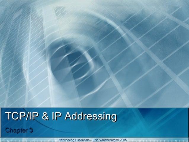 TCP/IP & IP Addressing Chapter 3 Networking Essentials – Eric Vanderburg © 2005