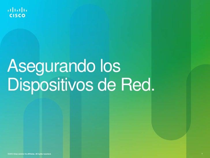 Asegurando losDispositivos de Red.© 2012 Cisco and/or its affiliates. All rights reserved.   1