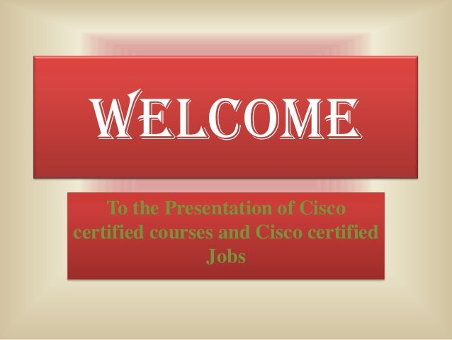 WELCOME    To the Presentation of Ciscocertified courses and Cisco certified                Jobs