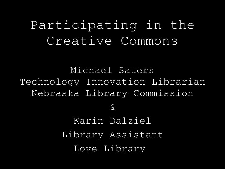 Participating in the Creative Commons Michael Sauers Technology Innovation Librarian Nebraska Library Commission & Karin D...