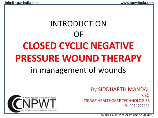 info@npwtindia.com  www.npwtindia.com  INTRODUCTION OF  CLOSED CYCLIC NEGATIVE PRESSURE WOUND THERAPY in management of wou...