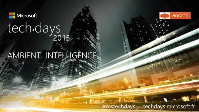 AMBIENT INTELLIGENCEAMBIENT INTELLIGENCE tech days• 2015 #mstechdays techdays.microsoft.fr