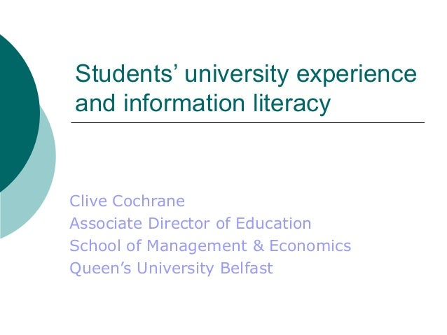Students' university experience and information literacy Clive Cochrane Associate Director of Education School of Manageme...